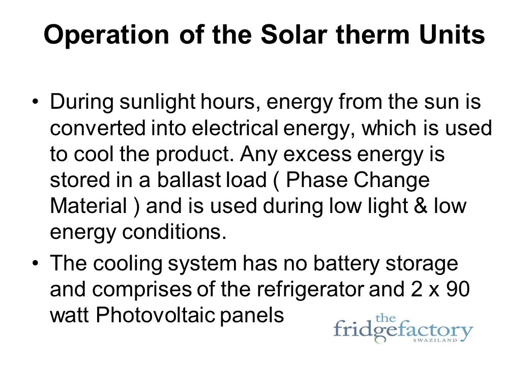 Operation of the Solar therm Units During sunlight hours, energy from the sun is converted into electrical energy, which is used to cool the product.