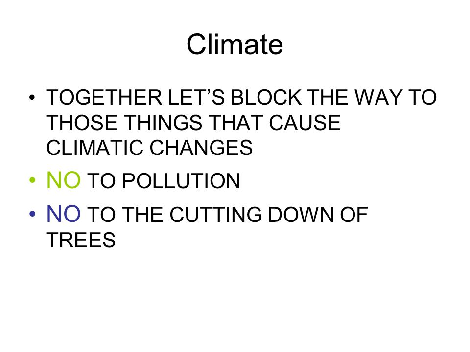 Climate TOGETHER LETS BLOCK THE WAY TO THOSE THINGS THAT CAUSE CLIMATIC CHANGES NO TO POLLUTION NO TO THE CUTTING DOWN OF TREES