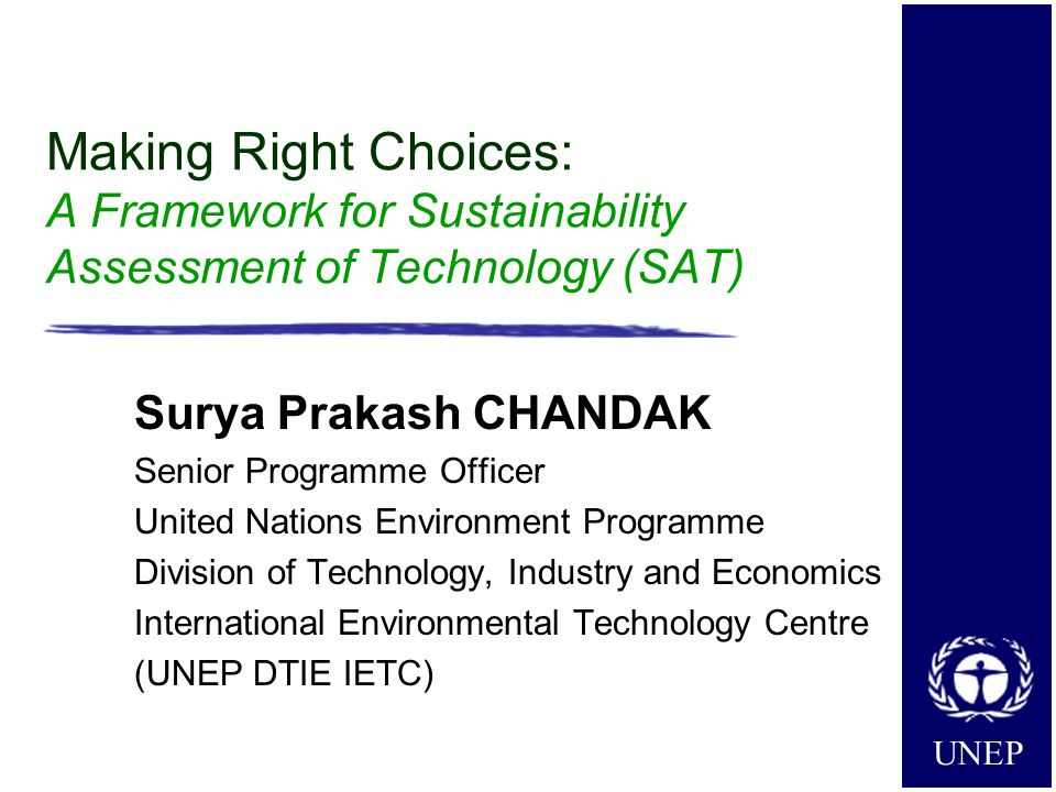 UNEP Making Right Choices: A Framework for Sustainability Assessment of Technology (SAT) Surya Prakash CHANDAK Senior Programme Officer United Nations