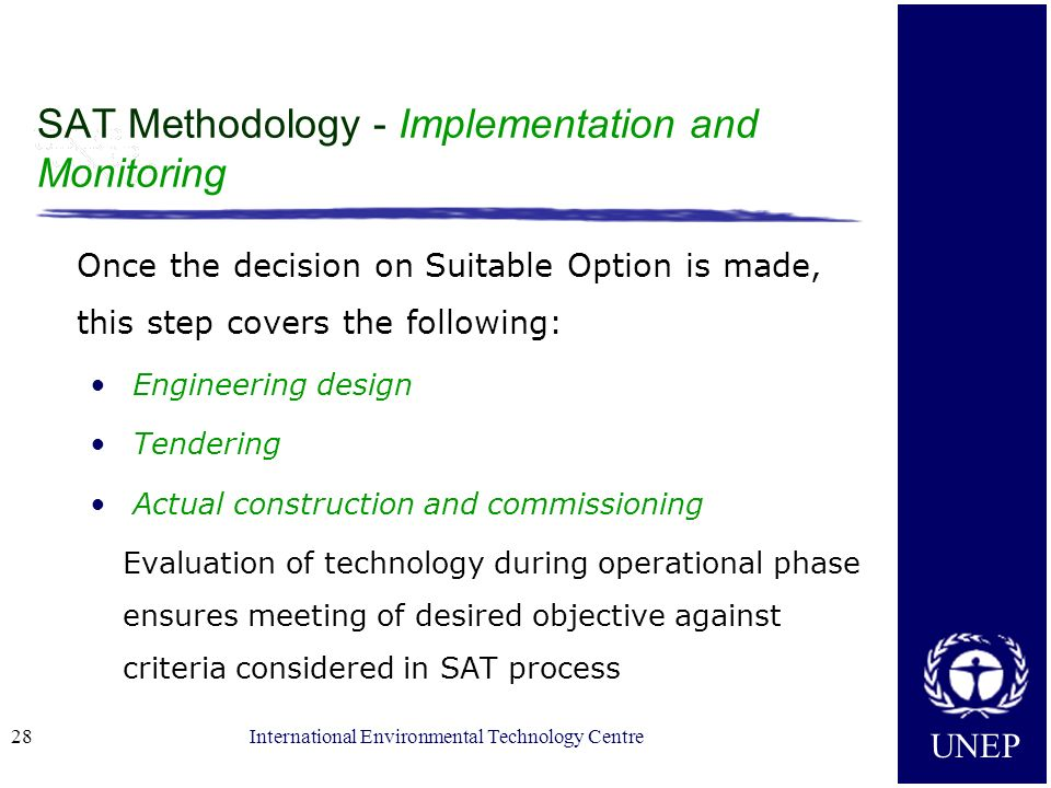 UNEP International Environmental Technology Centre28 SAT Methodology - Implementation and Monitoring Once the decision on Suitable Option is made, thi