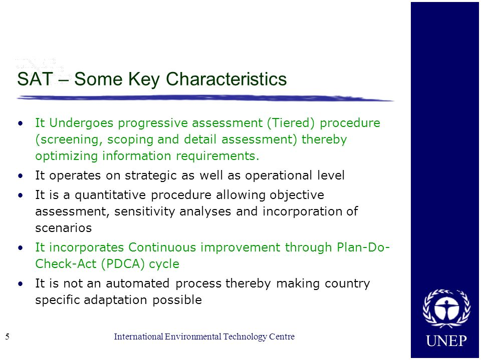 UNEP International Environmental Technology Centre5 SAT – Some Key Characteristics It Undergoes progressive assessment (Tiered) procedure (screening,