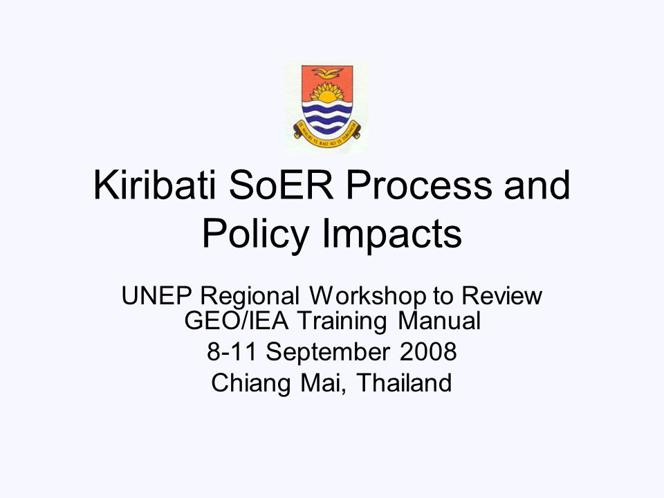 Presentation Outline Introductions-Kiribati Kiribati SoER Background SoER Process Objectives of Our SoER Impacts of the SoER process on (environmental) Policy Formulation and Implementation