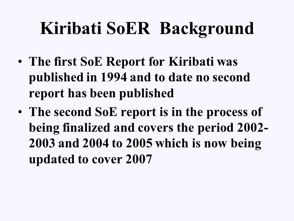 Kiribati SoER Process Methodology –literature review is now the approach, and –Now at peer review status, with SPREP and UNEP Reporting Periods –Althought It would be Ideal to have an annual SoE reports, it is considered more practicable to have longer report covering 5 years and supplemetary reports every two years.