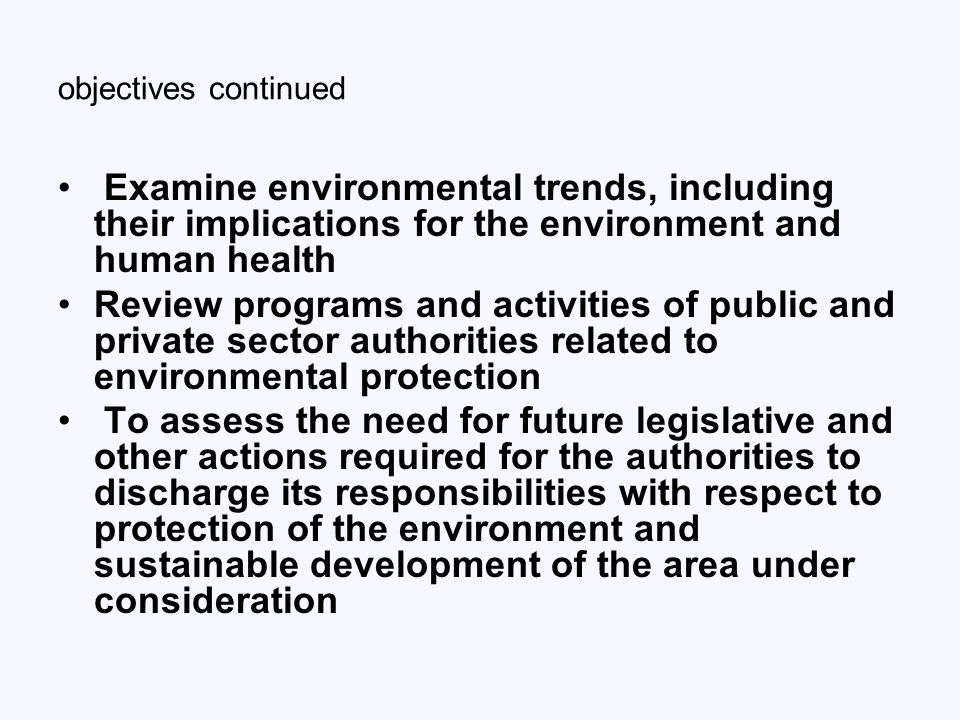 objectives continued Examine environmental trends, including their implications for the environment and human health Review programs and activities of public and private sector authorities related to environmental protection To assess the need for future legislative and other actions required for the authorities to discharge its responsibilities with respect to protection of the environment and sustainable development of the area under consideration