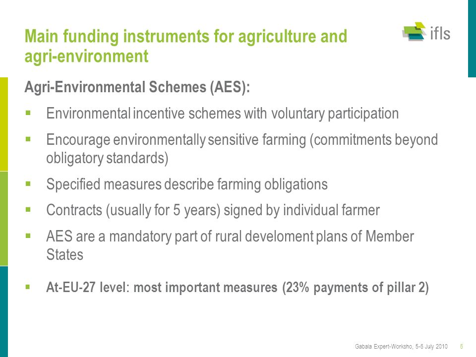 6Gabala Expert-Worksho, 5-6 July 2010 Main funding instruments for agriculture and agri-environment Agri-Environmental Schemes (AES): Environmental in