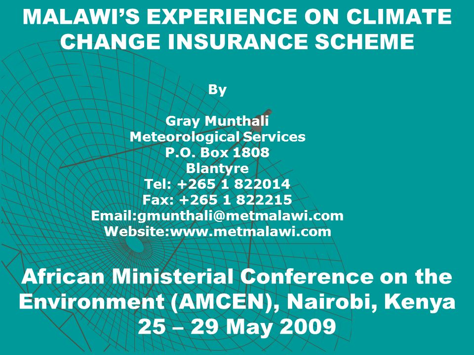 MALAWIS EXPERIENCE ON CLIMATE CHANGE INSURANCE SCHEME By Gray Munthali Meteorological Services P.O. Box 1808 Blantyre Tel: +265 1 822014 Fax: +265 1 8