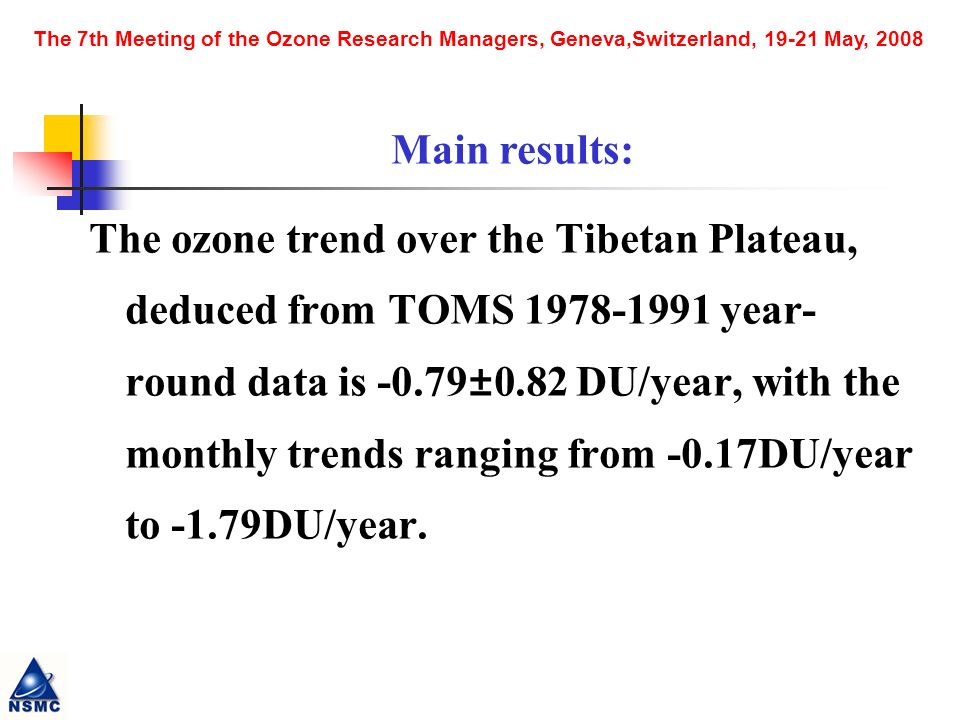 The 7th Meeting of the Ozone Research Managers, Geneva,Switzerland, May, 2008 The ozone trend over the Tibetan Plateau, deduced from TOMS year- round data is -0.79±0.82 DU/year, with the monthly trends ranging from -0.17DU/year to -1.79DU/year.