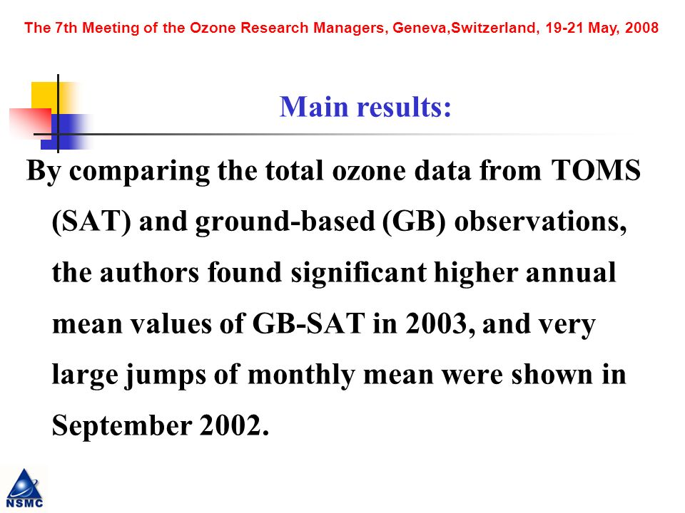 The 7th Meeting of the Ozone Research Managers, Geneva,Switzerland, 19-21 May, 2008 By comparing the total ozone data from TOMS (SAT) and ground-based (GB) observations, the authors found significant higher annual mean values of GB-SAT in 2003, and very large jumps of monthly mean were shown in September 2002.