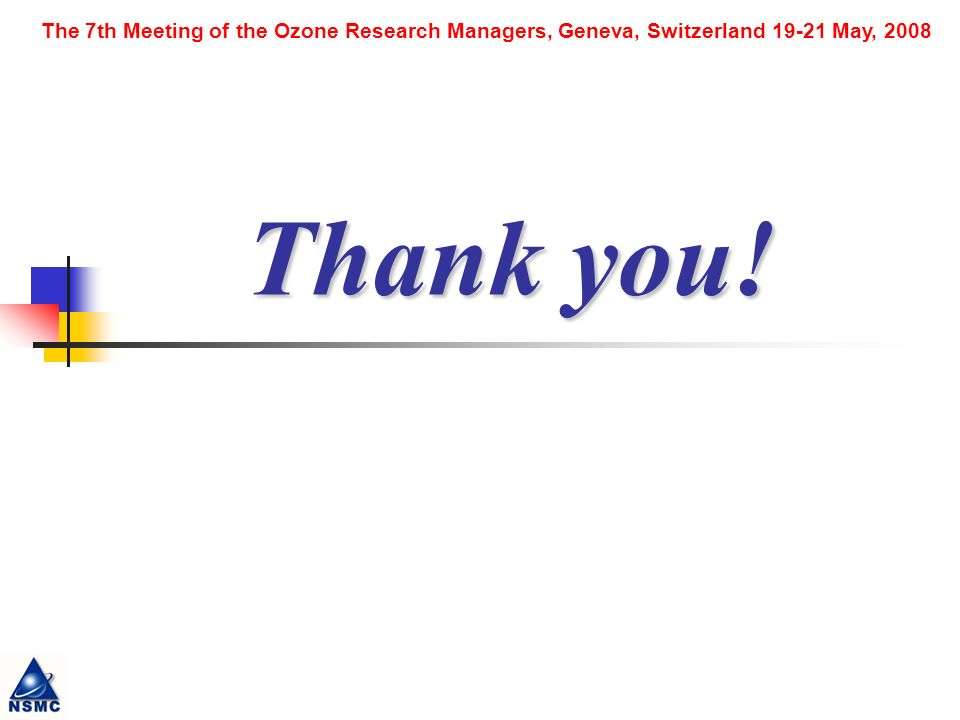 The 7th Meeting of the Ozone Research Managers, Geneva, Switzerland 19-21 May, 2008 Thank you!