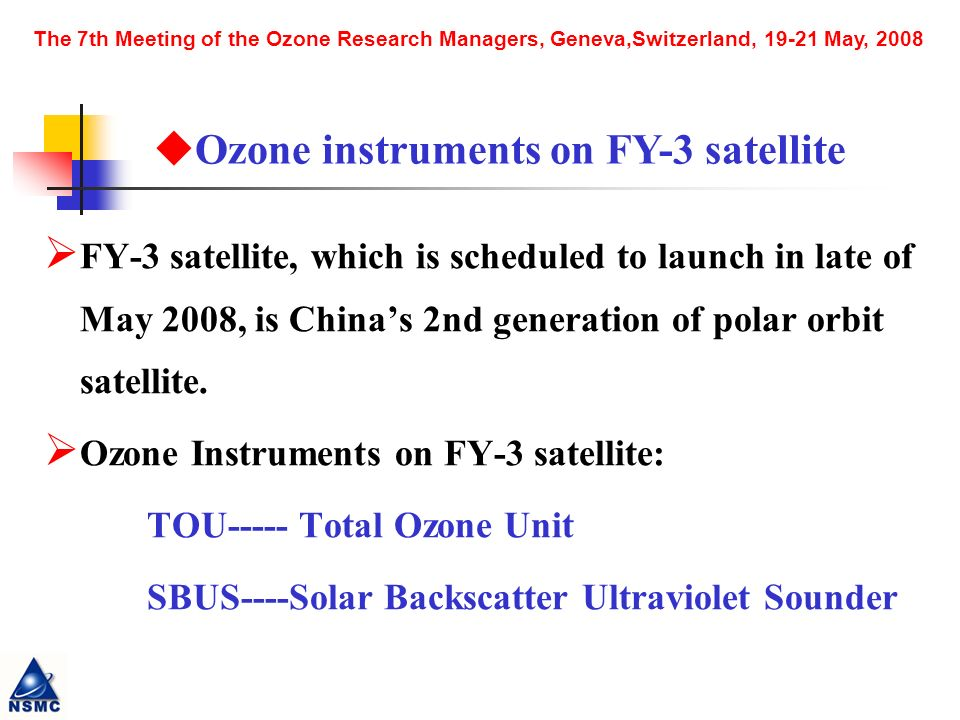 The 7th Meeting of the Ozone Research Managers, Geneva,Switzerland, May, 2008 FY-3 satellite, which is scheduled to launch in late of May 2008, is Chinas 2nd generation of polar orbit satellite.
