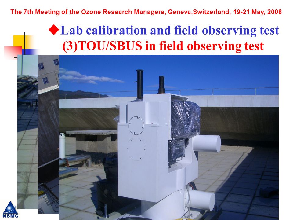 The 7th Meeting of the Ozone Research Managers, Geneva,Switzerland, May, 2008 Lab calibration and field observing test (3)TOU/SBUS in field observing test