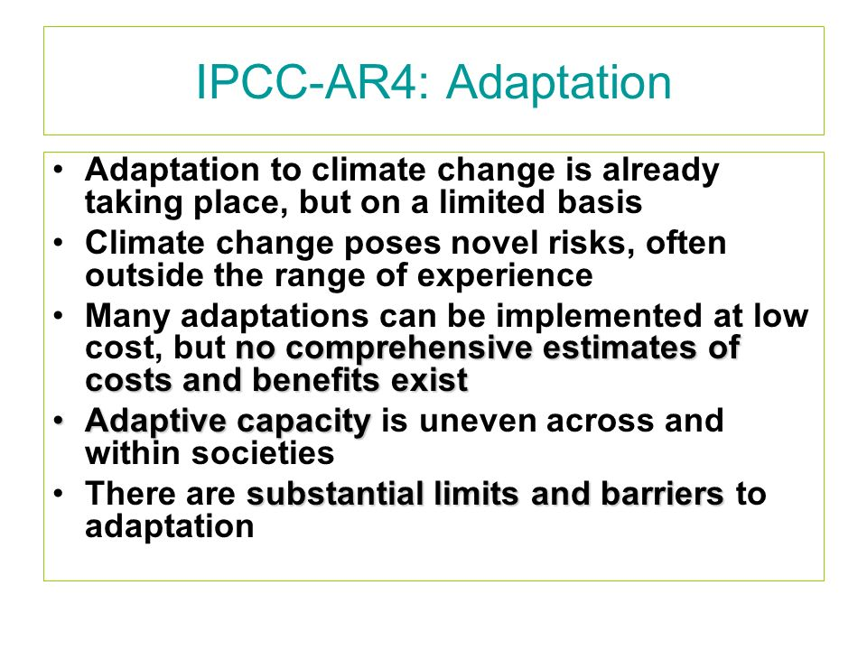 IPCC-AR4: Adaptation Adaptation to climate change is already taking place, but on a limited basis Climate change poses novel risks, often outside the range of experience no comprehensive estimates of costs and benefits existMany adaptations can be implemented at low cost, but no comprehensive estimates of costs and benefits exist Adaptive capacityAdaptive capacity is uneven across and within societies substantial limits and barriersThere are substantial limits and barriers to adaptation