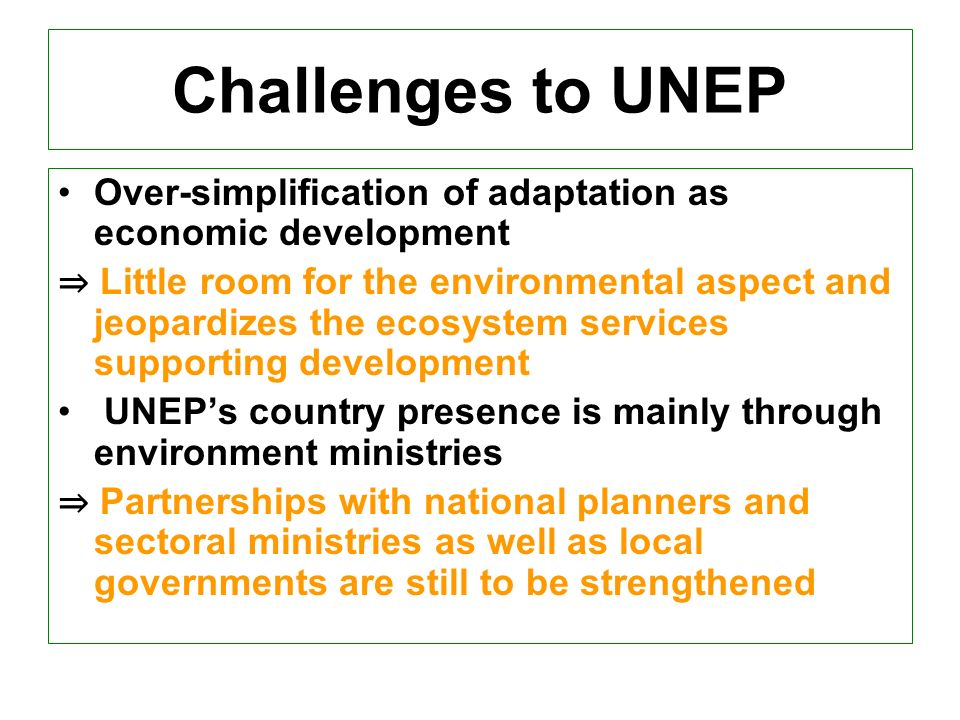Challenges to UNEP Over-simplification of adaptation as economic development Little room for the environmental aspect and jeopardizes the ecosystem services supporting development UNEPs country presence is mainly through environment ministries Partnerships with national planners and sectoral ministries as well as local governments are still to be strengthened