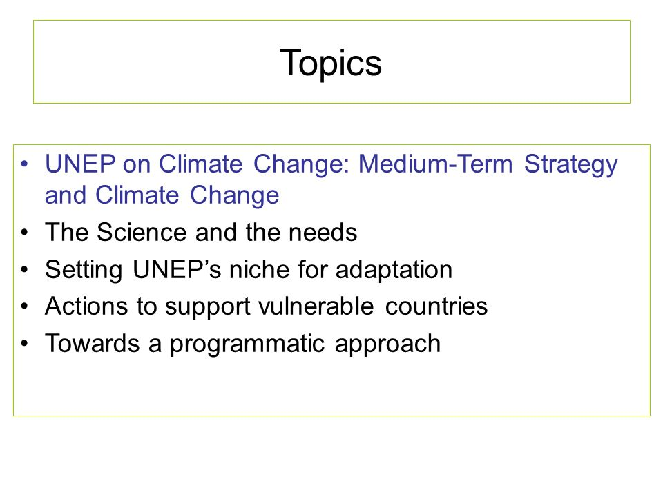 Topics UNEP on Climate Change: Medium-Term Strategy and Climate Change The Science and the needs Setting UNEPs niche for adaptation Sample actions to support vulnerable countries Towards a programmatic approach