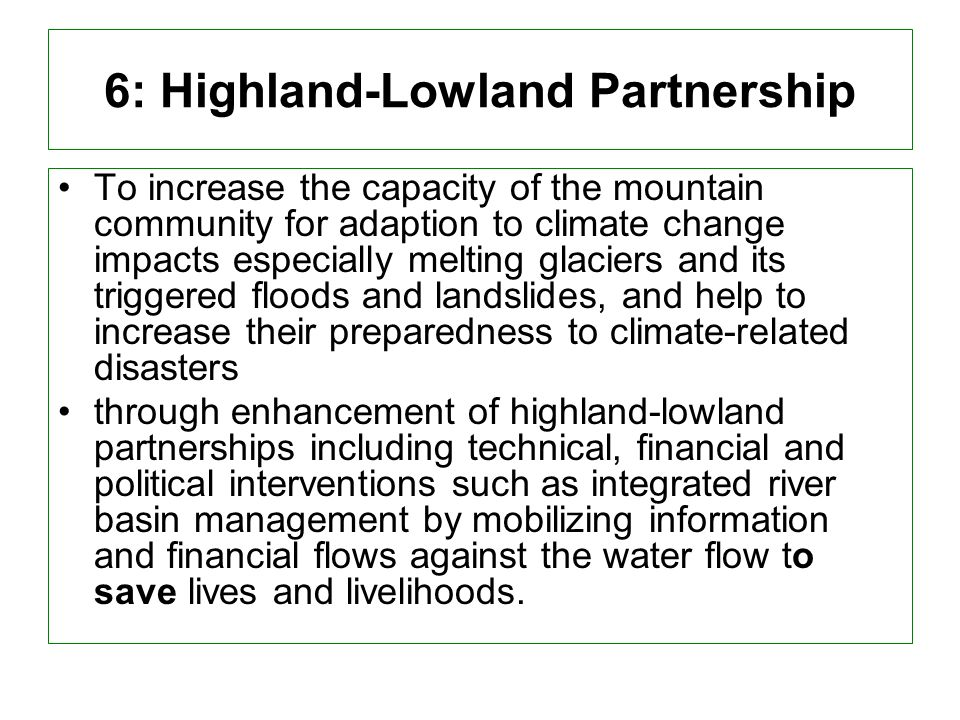 6: Highland-Lowland Partnership To increase the capacity of the mountain community for adaption to climate change impacts especially melting glaciers and its triggered floods and landslides, and help to increase their preparedness to climate-related disasters through enhancement of highland-lowland partnerships including technical, financial and political interventions such as integrated river basin management by mobilizing information and financial flows against the water flow to save lives and livelihoods.
