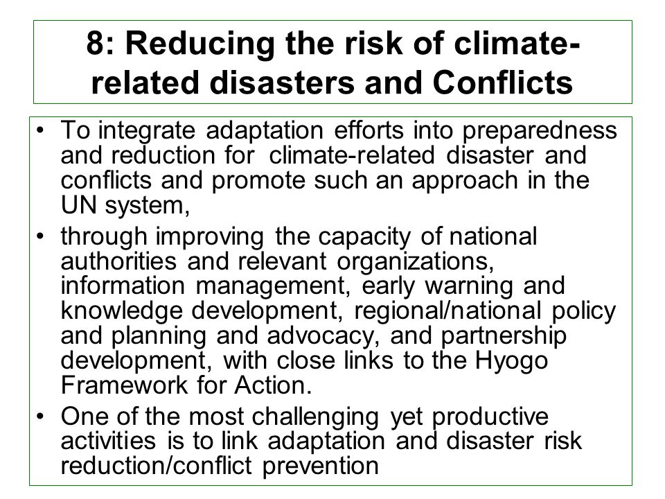 8: Reducing the risk of climate- related disasters and Conflicts To integrate adaptation efforts into preparedness and reduction for climate-related disaster and conflicts and promote such an approach in the UN system, through improving the capacity of national authorities and relevant organizations, information management, early warning and knowledge development, regional/national policy and planning and advocacy, and partnership development, with close links to the Hyogo Framework for Action.