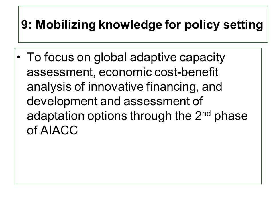 9: Mobilizing knowledge for policy setting To focus on global adaptive capacity assessment, economic cost-benefit analysis of innovative financing, and development and assessment of adaptation options through the 2 nd phase of AIACC