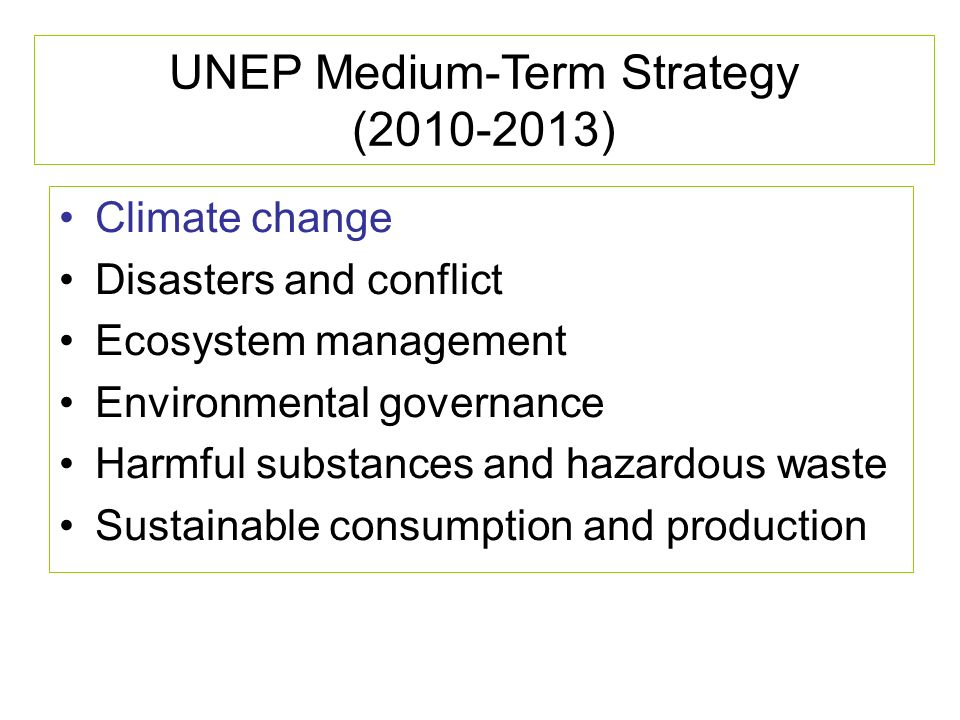 UNEP Medium-Term Strategy (2010-2013) Climate change Disasters and conflict Ecosystem management Environmental governance Harmful substances and hazardous waste Sustainable consumption and production