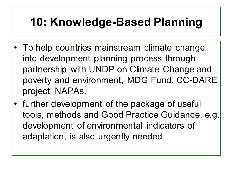 10: Knowledge-Based Planning To help countries mainstream climate change into development planning process through partnership with UNDP on Climate Change and poverty and environment, MDG Fund, CC-DARE project, NAPAs, further development of the package of useful tools, methods and Good Practice Guidance, e.g.