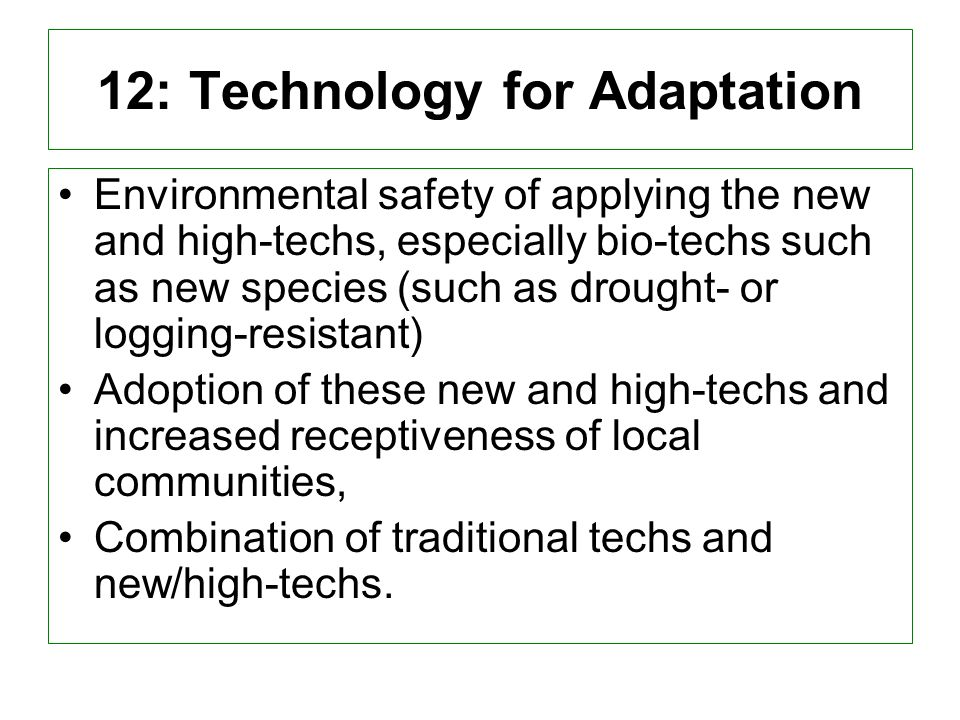 12: Technology for Adaptation Environmental safety of applying the new and high-techs, especially bio-techs such as new species (such as drought- or logging-resistant) Adoption of these new and high-techs and increased receptiveness of local communities, Combination of traditional techs and new/high-techs.