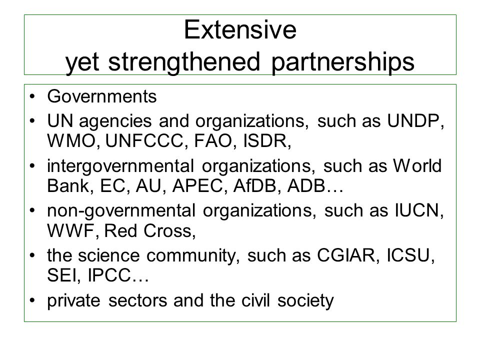 Extensive yet strengthened partnerships Governments UN agencies and organizations, such as UNDP, WMO, UNFCCC, FAO, ISDR, intergovernmental organizations, such as World Bank, EC, AU, APEC, AfDB, ADB… non-governmental organizations, such as IUCN, WWF, Red Cross, the science community, such as CGIAR, ICSU, SEI, IPCC… private sectors and the civil society