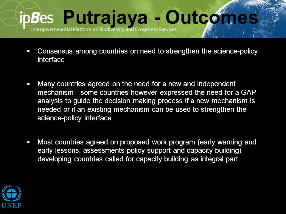 Putrajaya - Outcomes Consensus among countries on need to strengthen the science-policy interface Many countries agreed on the need for a new and independent mechanism - some countries however expressed the need for a GAP analysis to guide the decision making process if a new mechanism is needed or if an existing mechanism can be used to strengthen the science-policy interface Most countries agreed on proposed work program (early warning and early lessons, assessments policy support and capacity building) - developing countries called for capacity building as integral part