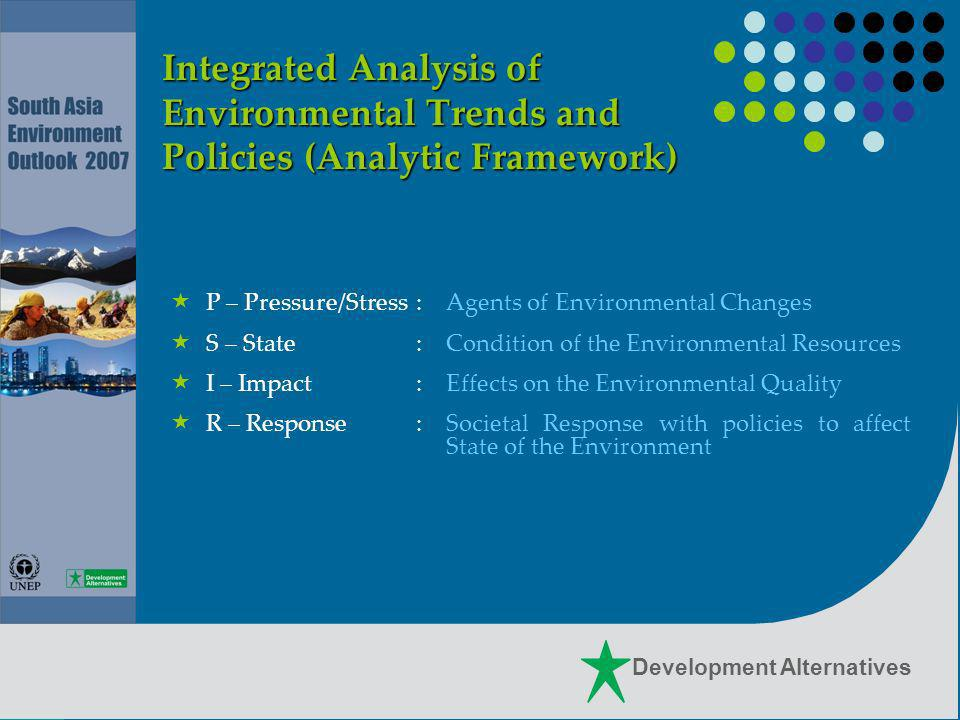Development Alternatives Integrated Analysis of Environmental Trends and Policies (Analytic Framework) P – Pressure/Stress:Agents of Environmental Changes S – State:Condition of the Environmental Resources I – Impact:Effects on the Environmental Quality R – Response:Societal Response with policies to affect State of the Environment