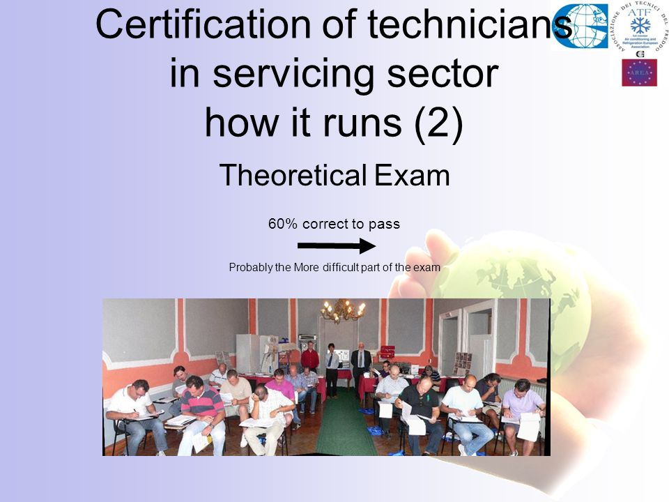 Theoretical Exam 60% correct to pass Probably the More difficult part of the exam Certification of technicians in servicing sector how it runs (2)