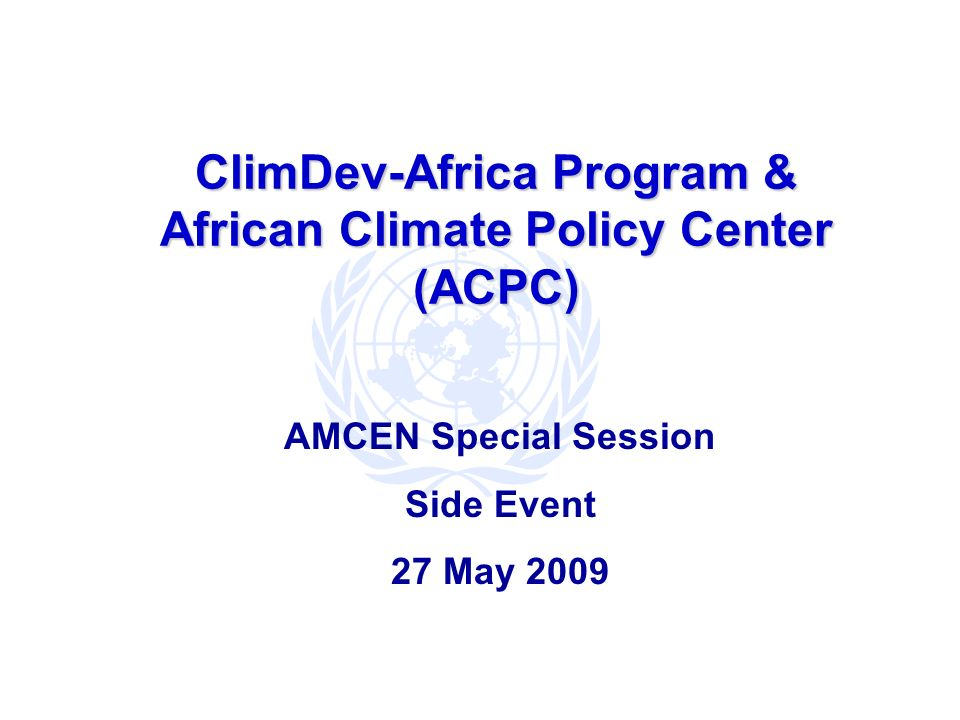 ClimDev-Africa Program & African Climate Policy Center (ACPC) AMCEN Special Session Side Event 27 May 2009