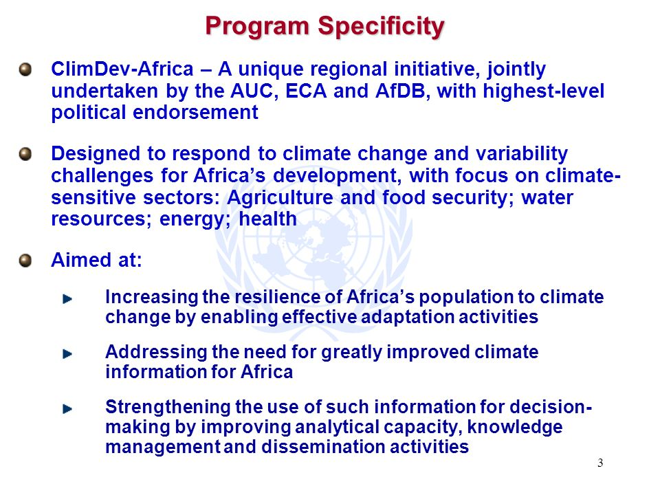 3 Program Specificity ClimDev-Africa – A unique regional initiative, jointly undertaken by the AUC, ECA and AfDB, with highest-level political endorse