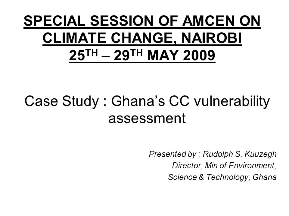 SPECIAL SESSION OF AMCEN ON CLIMATE CHANGE, NAIROBI 25 TH – 29 TH MAY 2009 Case Study : Ghanas CC vulnerability assessment Presented by : Rudolph S.