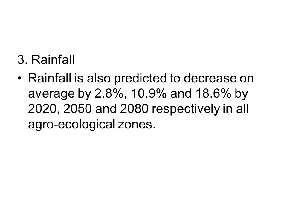 3. Rainfall Rainfall is also predicted to decrease on average by 2.8%, 10.9% and 18.6% by 2020, 2050 and 2080 respectively in all agro-ecological zone
