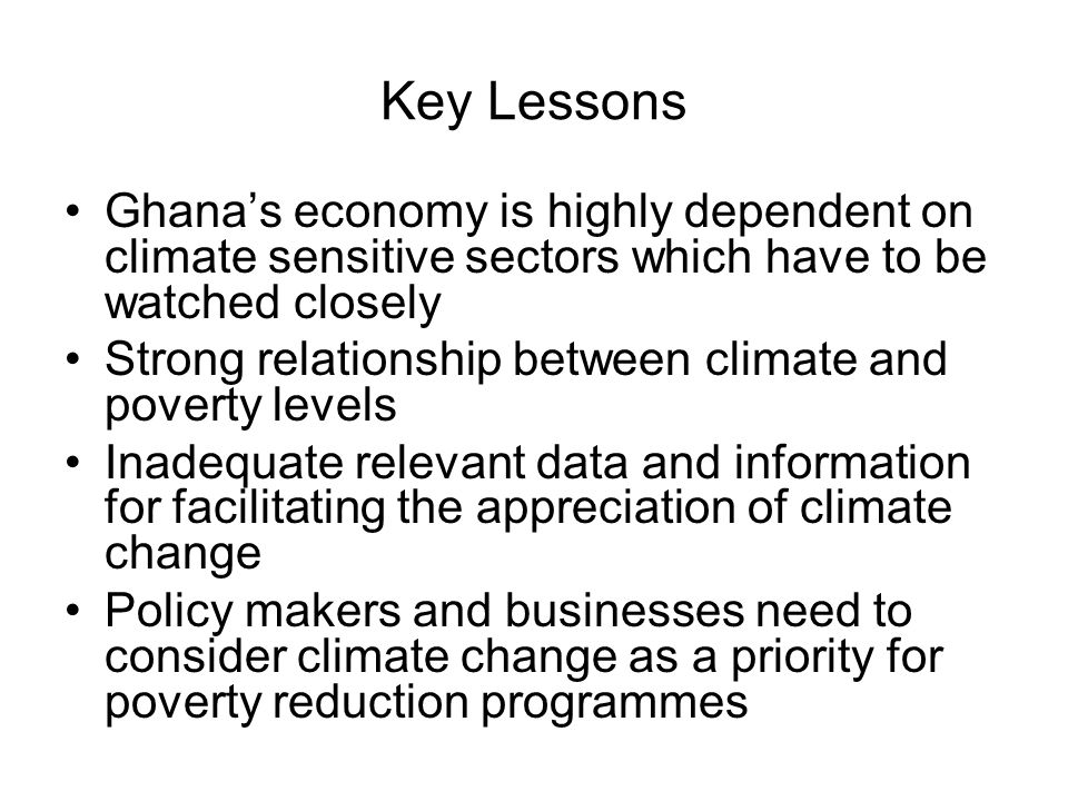 Key Lessons Ghanas economy is highly dependent on climate sensitive sectors which have to be watched closely Strong relationship between climate and poverty levels Inadequate relevant data and information for facilitating the appreciation of climate change Policy makers and businesses need to consider climate change as a priority for poverty reduction programmes