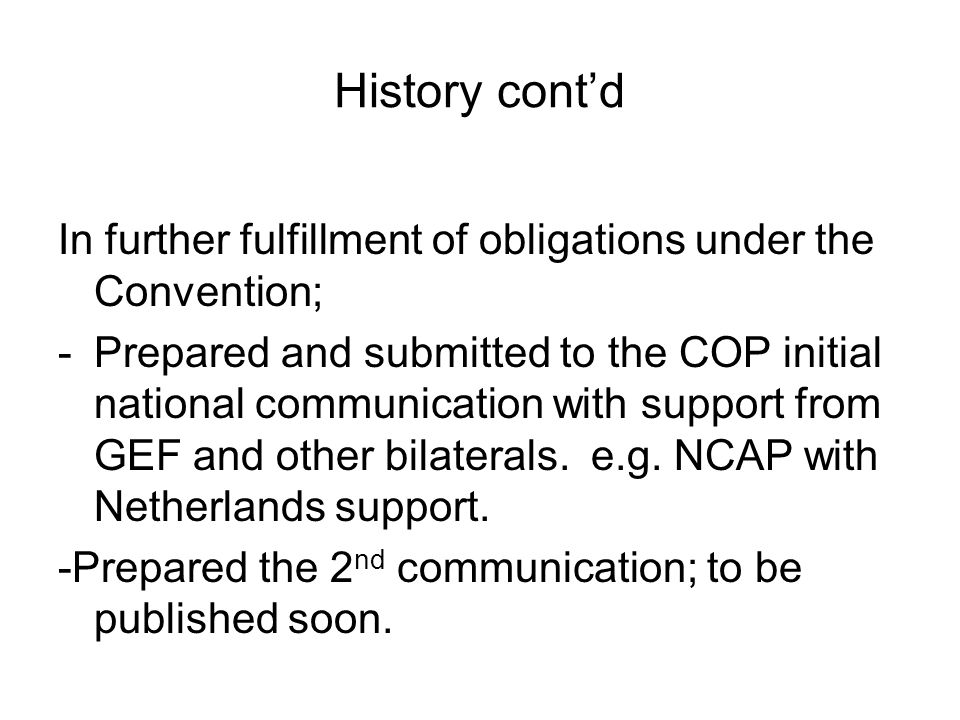 History contd In further fulfillment of obligations under the Convention; -Prepared and submitted to the COP initial national communication with support from GEF and other bilaterals.