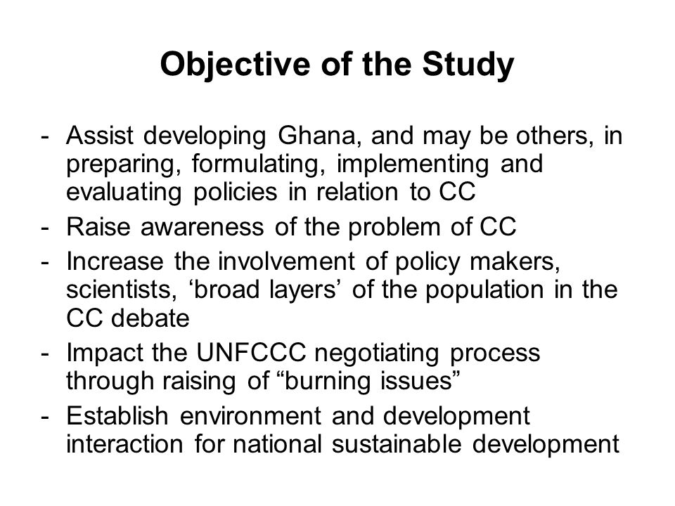 Objective of the Study -Assist developing Ghana, and may be others, in preparing, formulating, implementing and evaluating policies in relation to CC -Raise awareness of the problem of CC -Increase the involvement of policy makers, scientists, broad layers of the population in the CC debate -Impact the UNFCCC negotiating process through raising of burning issues -Establish environment and development interaction for national sustainable development
