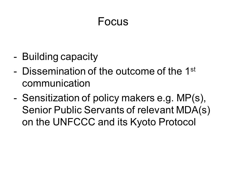 Focus -Building capacity -Dissemination of the outcome of the 1 st communication -Sensitization of policy makers e.g.