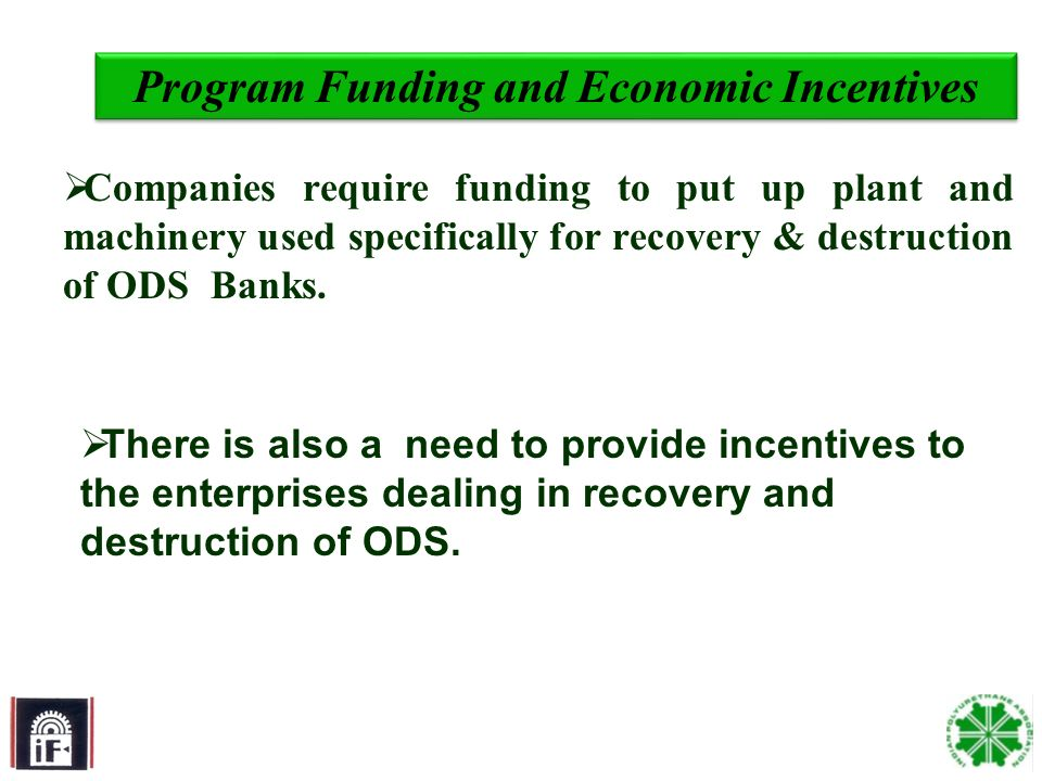 11 Program Funding and Economic Incentives Companies require funding to put up plant and machinery used specifically for recovery & destruction of ODS Banks.