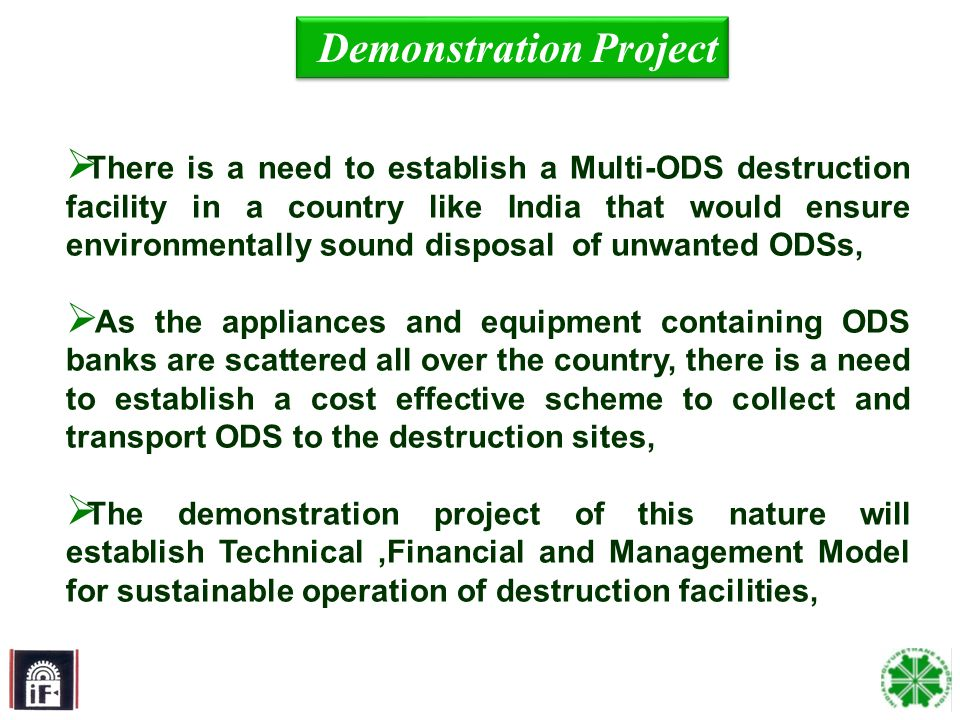 14 Demonstration Project There is a need to establish a Multi-ODS destruction facility in a country like India that would ensure environmentally sound