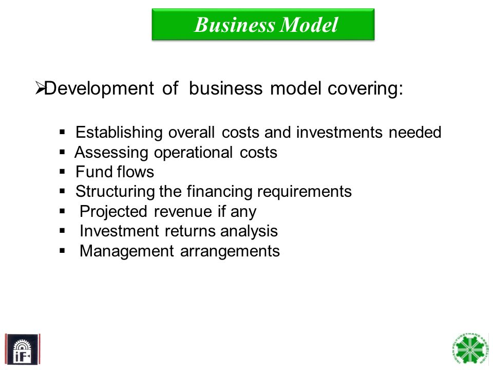 18 Business Model Development of business model covering: Establishing overall costs and investments needed Assessing operational costs Fund flows Structuring the financing requirements Projected revenue if any Investment returns analysis Management arrangements