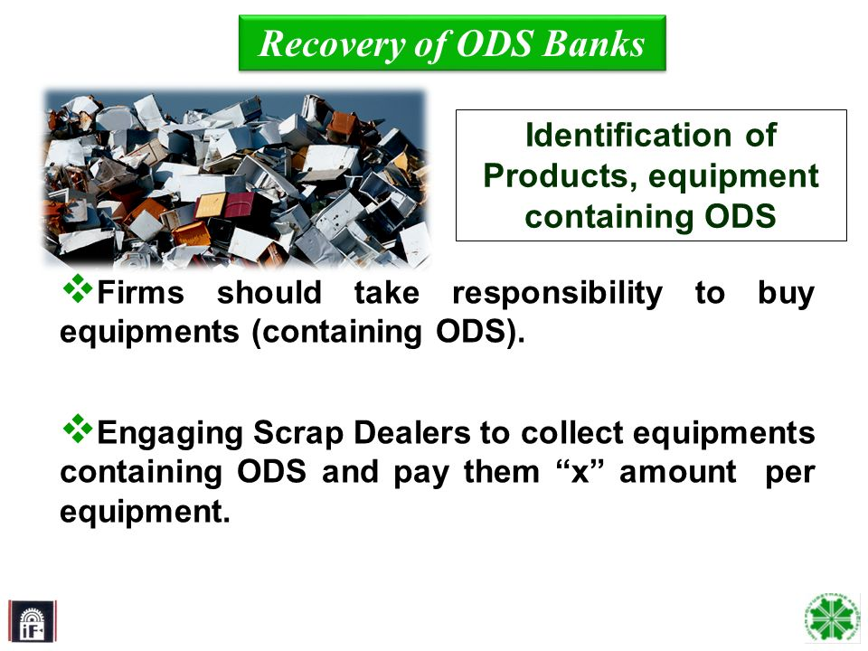 7 Firms should take responsibility to buy equipments (containing ODS). Engaging Scrap Dealers to collect equipments containing ODS and pay them x amou