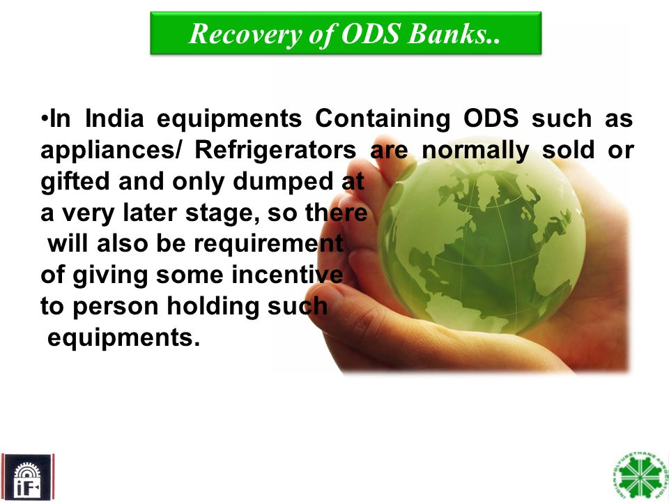8 In India equipments Containing ODS such as appliances/ Refrigerators are normally sold or gifted and only dumped at a very later stage, so there will also be requirement of giving some incentive to person holding such equipments.