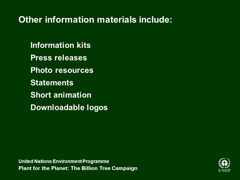 United Nations Environment Programme Plant for the Planet: The Billion Tree Campaign Other information materials include: Information kits Press relea