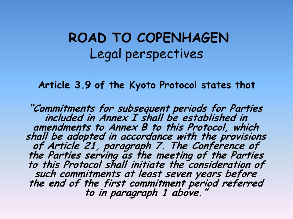 ROAD TO COPENHAGEN Legal perspectives Article 3.9 of the Kyoto Protocol states that Commitments for subsequent periods for Parties included in Annex I shall be established in amendments to Annex B to this Protocol, which shall be adopted in accordance with the provisions of Article 21, paragraph 7.