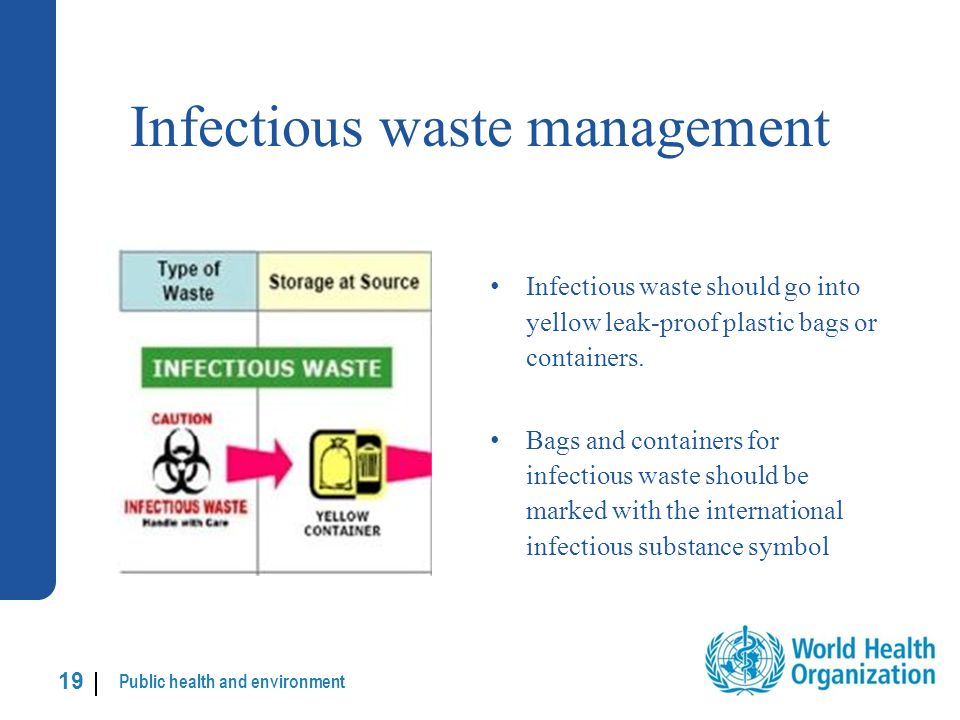 Public health and environment 19 | Infectious waste management Infectious waste should go into yellow leak-proof plastic bags or containers.