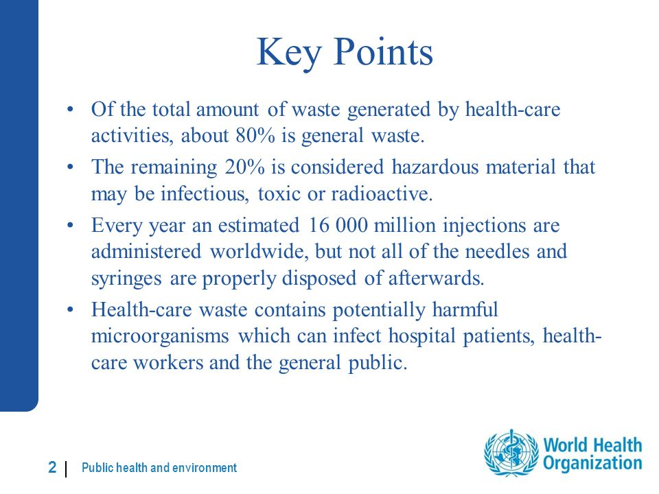 Public health and environment 13 | Segregation of health-care waste (continued) In any area that produces hazardous waste hospital wards, treatment rooms, operating theatres, laboratories, etc.