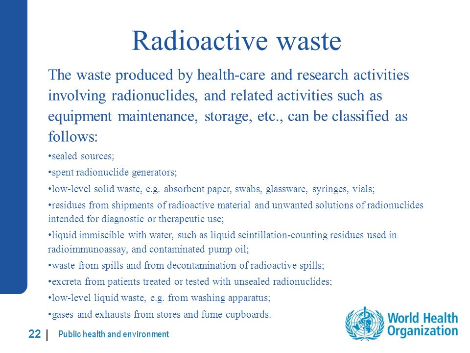 Public health and environment 22 | Radioactive waste The waste produced by health-care and research activities involving radionuclides, and related activities such as equipment maintenance, storage, etc., can be classified as follows: sealed sources; spent radionuclide generators; low-level solid waste, e.g.