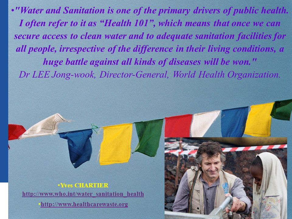 Public health and environment 36 | Yves CHARTIER http://www.who.int/water_sanitation_health http://www.who.int/water_sanitation_health http://www.healthcarewaste.org Water and Sanitation is one of the primary drivers of public health.