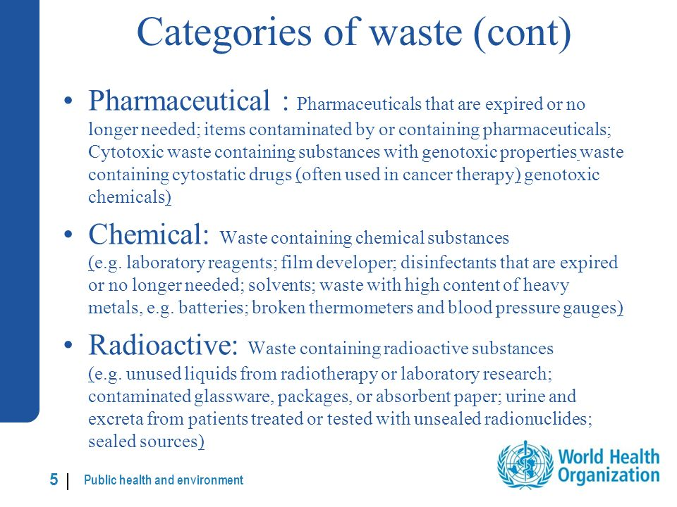 Public health and environment 5 |5 | Categories of waste (cont) Pharmaceutical : Pharmaceuticals that are expired or no longer needed; items contaminated by or containing pharmaceuticals; Cytotoxic waste containing substances with genotoxic properties waste containing cytostatic drugs (often used in cancer therapy) genotoxic chemicals) Chemical: Waste containing chemical substances (e.g.