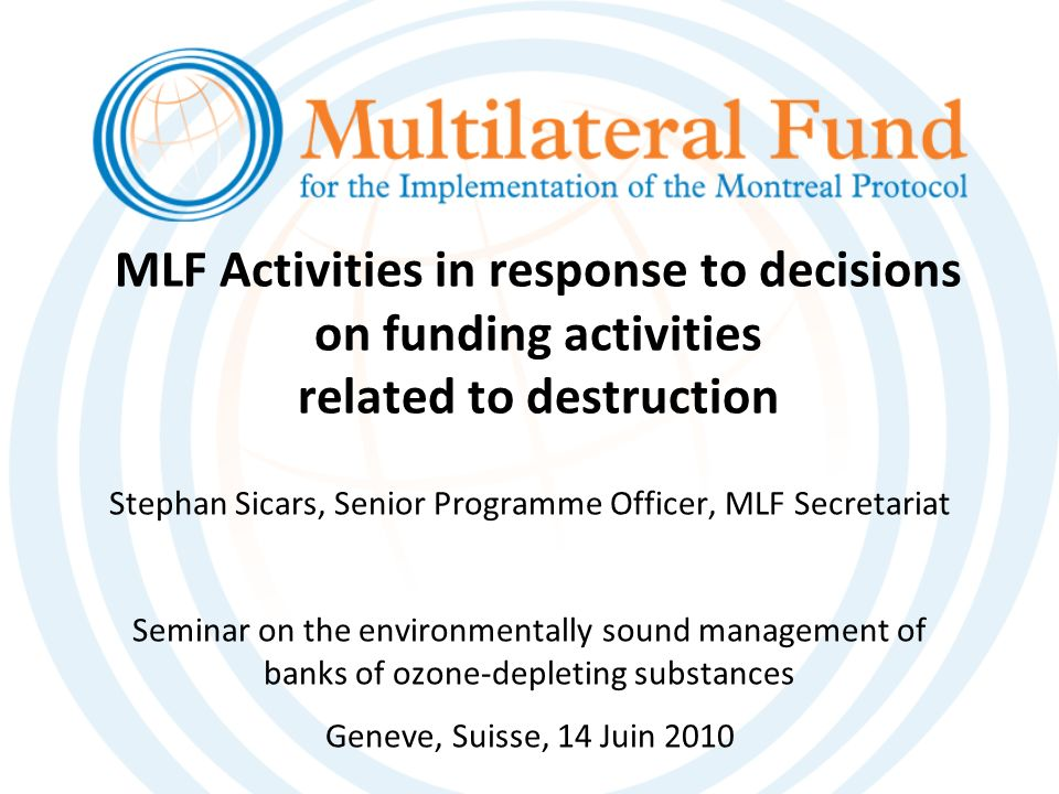 MLF Activities in response to decisions on funding activities related to destruction Stephan Sicars, Senior Programme Officer, MLF Secretariat Seminar on the environmentally sound management of banks of ozone-depleting substances Geneve, Suisse, 14 Juin 2010