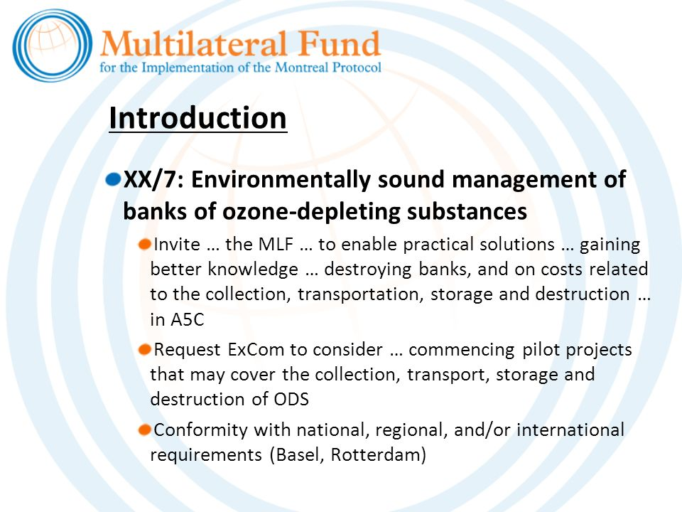 Introduction XX/7: Environmentally sound management of banks of ozone-depleting substances Invite … the MLF … to enable practical solutions … gaining better knowledge … destroying banks, and on costs related to the collection, transportation, storage and destruction … in A5C Request ExCom to consider … commencing pilot projects that may cover the collection, transport, storage and destruction of ODS Conformity with national, regional, and/or international requirements (Basel, Rotterdam)